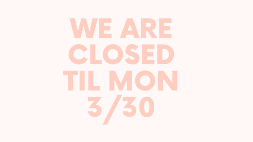 We are CLOSED until 3/30!